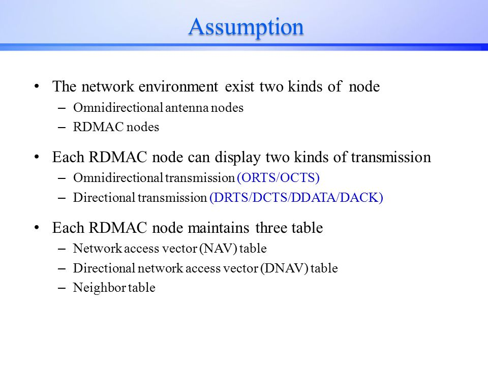 Assumption The network environment exist two kinds of node – Omnidirectional antenna nodes – RDMAC nodes Each RDMAC node can display two kinds of transmission – Omnidirectional transmission (ORTS/OCTS) – Directional transmission (DRTS/DCTS/DDATA/DACK) Each RDMAC node maintains three table – Network access vector (NAV) table – Directional network access vector (DNAV) table – Neighbor table