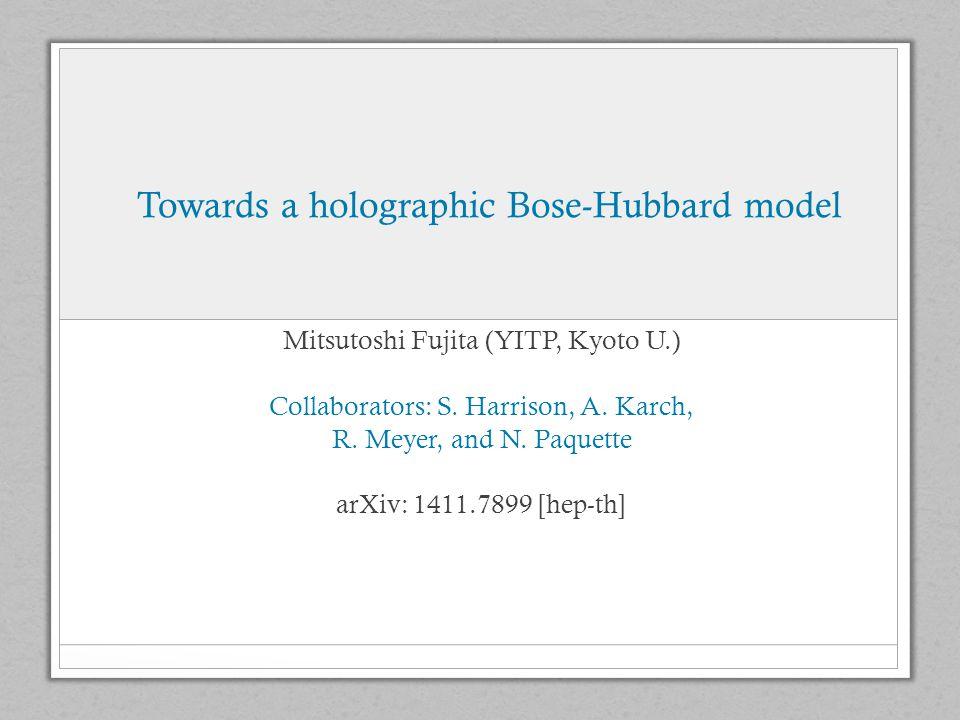 Towards a holographic Bose-Hubbard model Mitsutoshi Fujita (YITP, Kyoto U.) Collaborators: S.