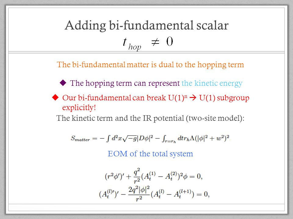 Adding bi-fundamental scalar The bi-fundamental matter is dual to the hopping term The kinetic term and the IR potential (two-site model): EOM of the total system  The hopping term can represent the kinetic energy  Our bi-fundamental can break U(1) n  U(1) subgroup explicitly!