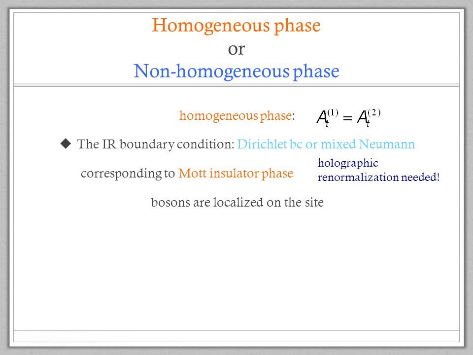 Homogeneous phase or Non-homogeneous phase homogeneous phase:  The IR boundary condition: Dirichlet bc or mixed Neumann corresponding to Mott insulator phase bosons are localized on the site holographic renormalization needed!