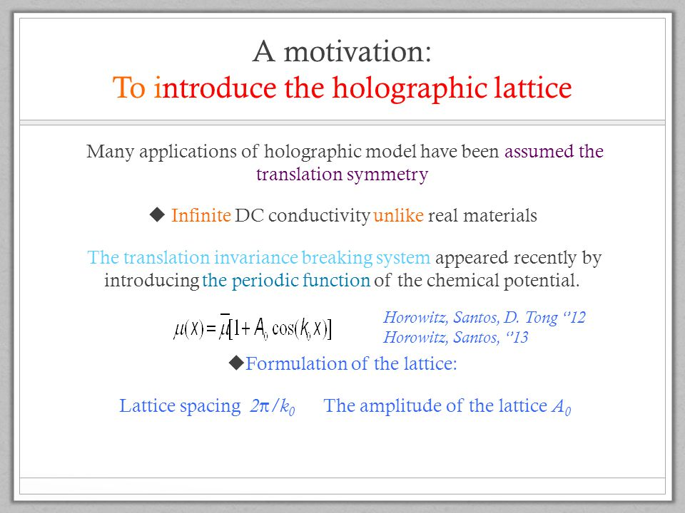 A motivation: To introduce the holographic lattice Many applications of holographic model have been assumed the translation symmetry  Infinite DC conductivity unlike real materials The translation invariance breaking system appeared recently by introducing the periodic function of the chemical potential.