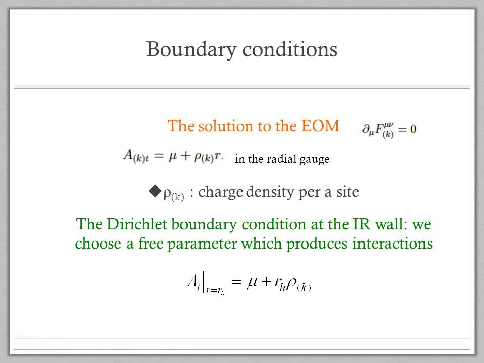 Boundary conditions The solution to the EOM  ρ (k) : charge density per a site The Dirichlet boundary condition at the IR wall: we choose a free parameter which produces interactions in the radial gauge