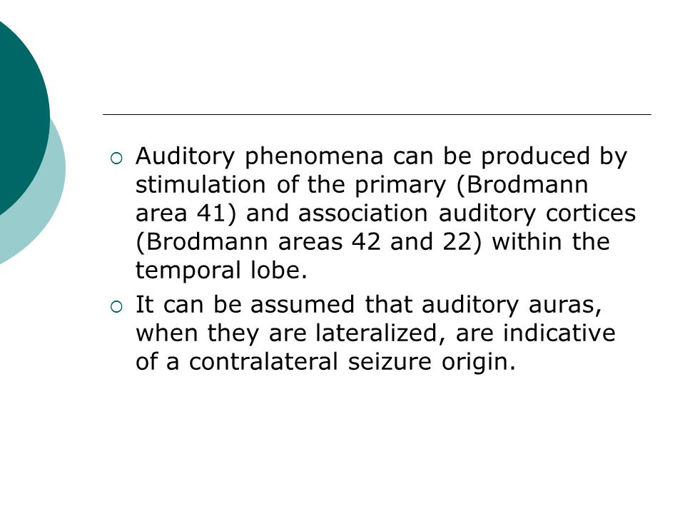  Auditory phenomena can be produced by stimulation of the primary (Brodmann area 41) and association auditory cortices (Brodmann areas 42 and 22) wit
