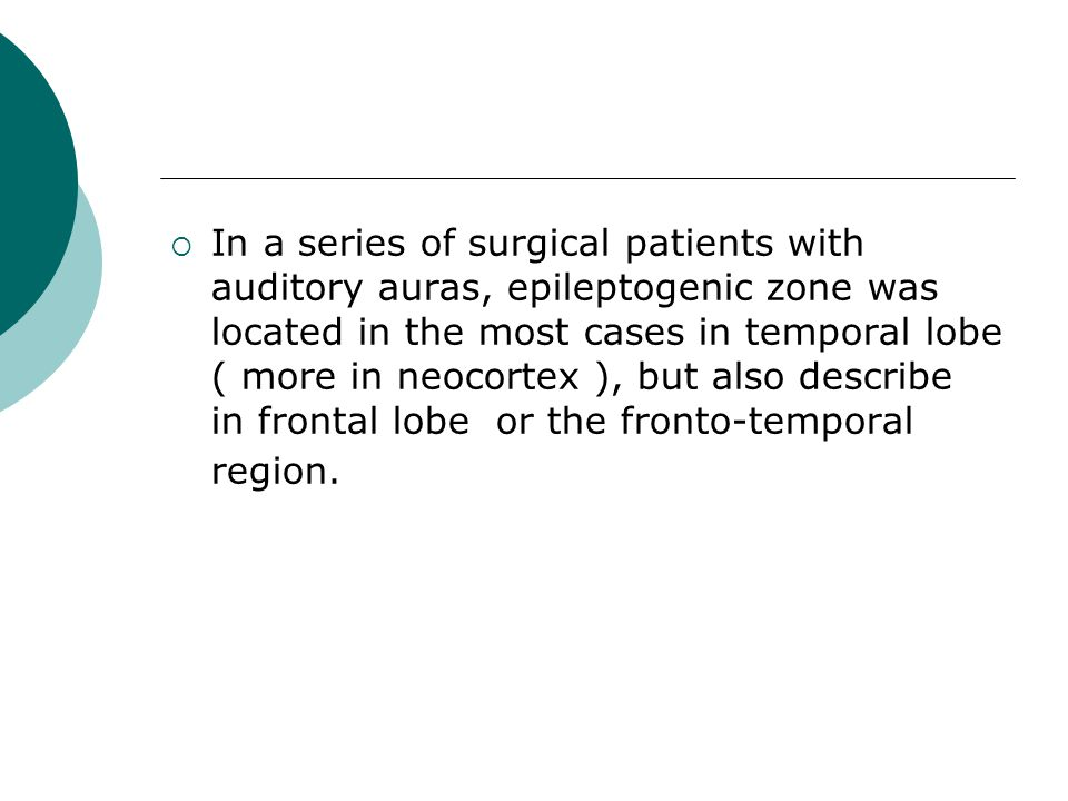  In a series of surgical patients with auditory auras, epileptogenic zone was located in the most cases in temporal lobe ( more in neocortex ), but a