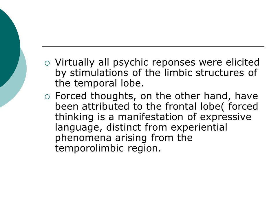  Virtually all psychic reponses were elicited by stimulations of the limbic structures of the temporal lobe.  Forced thoughts, on the other hand, ha