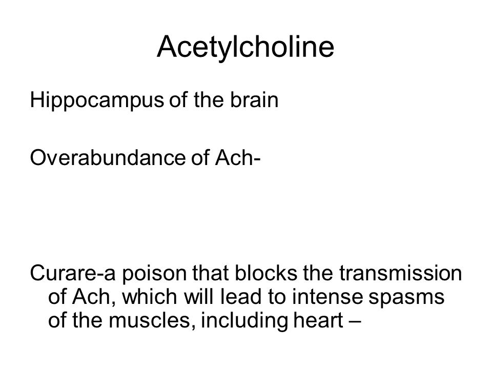 Acetylcholine Hippocampus of the brain Overabundance of Ach- Curare-a poison that blocks the transmission of Ach, which will lead to intense spasms of the muscles, including heart –
