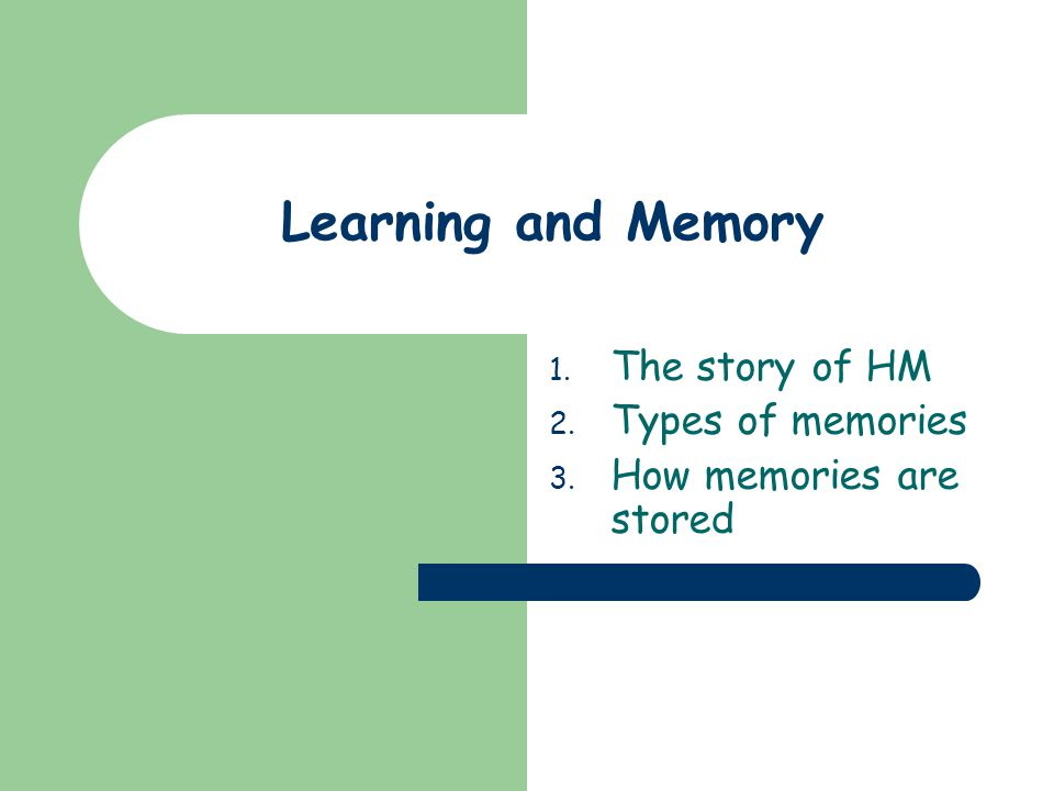 1. The story of HM 2. Types of memories 3. How memories are stored Learning and Memory