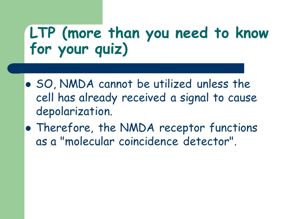 LTP (more than you need to know for your quiz) SO, NMDA cannot be utilized unless the cell has already received a signal to cause depolarization. Ther