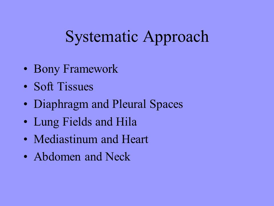 Systematic Approach Bony Framework Soft Tissues Diaphragm and Pleural Spaces Lung Fields and Hila Mediastinum and Heart Abdomen and Neck