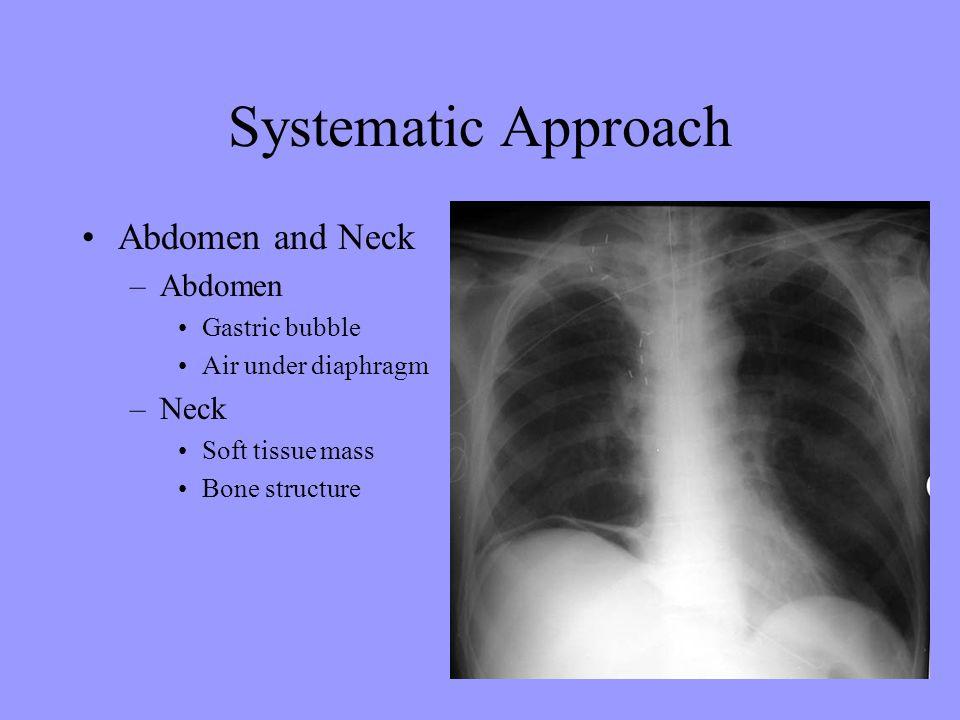 Systematic Approach Abdomen and Neck –Abdomen Gastric bubble Air under diaphragm –Neck Soft tissue mass Bone structure