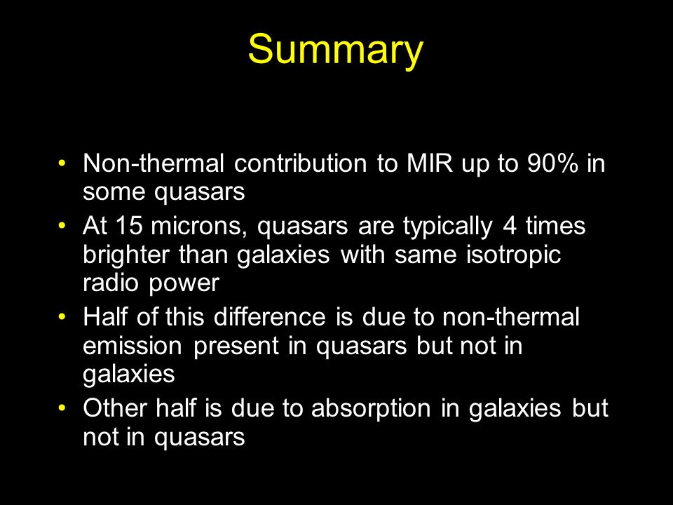 Summary Non-thermal contribution to MIR up to 90% in some quasars At 15 microns, quasars are typically 4 times brighter than galaxies with same isotropic radio power Half of this difference is due to non-thermal emission present in quasars but not in galaxies Other half is due to absorption in galaxies but not in quasars