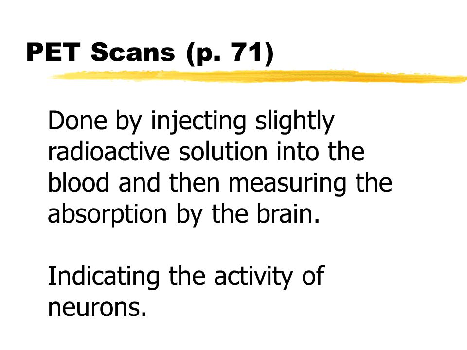 PET Scans (p. 71) Done by injecting slightly radioactive solution into the blood and then measuring the absorption by the brain. Indicating the activi