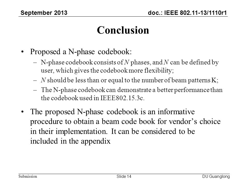 doc.: IEEE 802.11-13/1110r1 September 2013 Submission Conclusion Proposed a N-phase codebook: –N-phase codebook consists of N phases, and N can be defined by user, which gives the codebook more flexibility; –N should be less than or equal to the number of beam patterns K; –The N-phase codebook can demonstrate a better performance than the codebook used in IEEE802.15.3c.