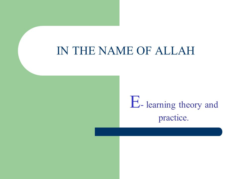 IN THE NAME OF ALLAH E - learning theory and practice.