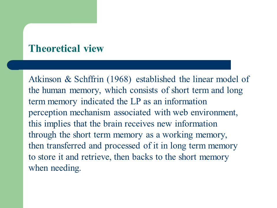 Theoretical view Atkinson & Schffrin (1968) established the linear model of the human memory, which consists of short term and long term memory indicated the LP as an information perception mechanism associated with web environment, this implies that the brain receives new information through the short term memory as a working memory, then transferred and processed of it in long term memory to store it and retrieve, then backs to the short memory when needing.