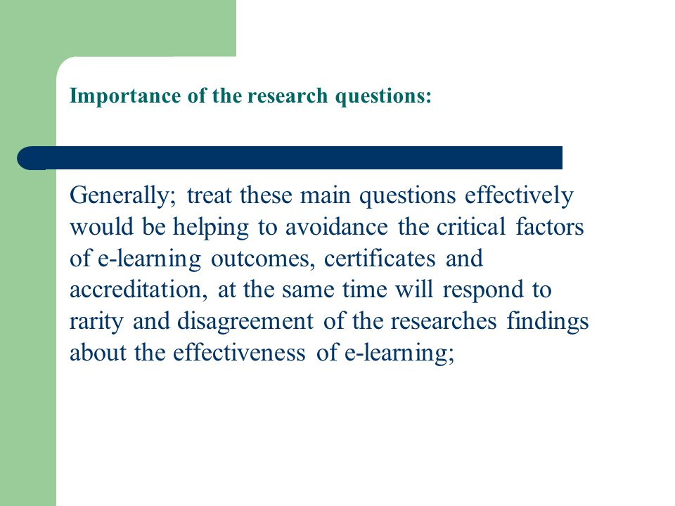 Importance of the research questions: Generally; treat these main questions effectively would be helping to avoidance the critical factors of e-learning outcomes, certificates and accreditation, at the same time will respond to rarity and disagreement of the researches findings about the effectiveness of e-learning;