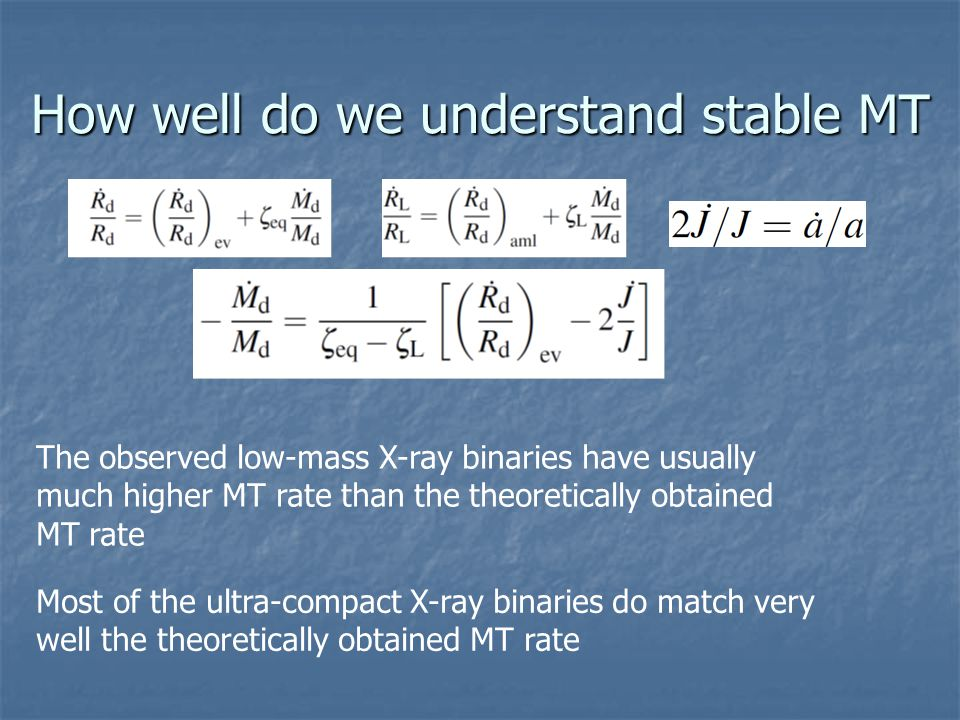 How well do we understand stable MT The observed low-mass X-ray binaries have usually much higher MT rate than the theoretically obtained MT rate Most of the ultra-compact X-ray binaries do match very well the theoretically obtained MT rate
