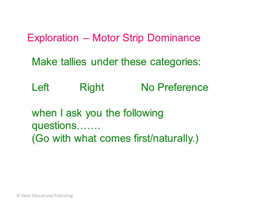 © West Educational Publishing Exploration – Motor Strip Dominance Make tallies under these categories: Left Right No Preference when I ask you the fol