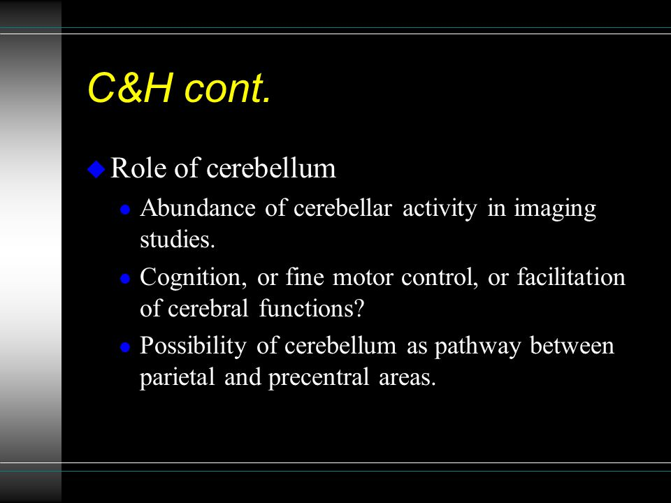C&H cont. u Role of cerebellum l Abundance of cerebellar activity in imaging studies.