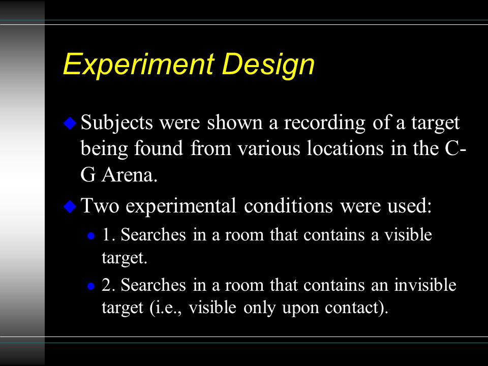 Experiment Design u Subjects were shown a recording of a target being found from various locations in the C- G Arena.