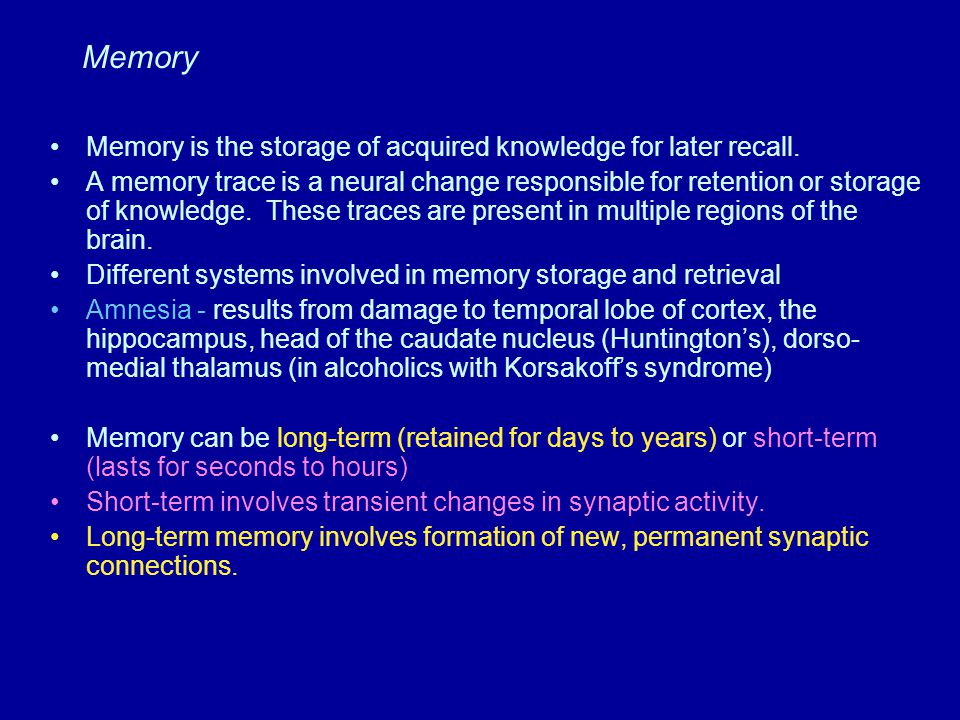 Memory Memory is the storage of acquired knowledge for later recall. A memory trace is a neural change responsible for retention or storage of knowled