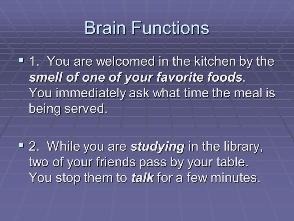 Brain Functions  1. You are welcomed in the kitchen by the smell of one of your favorite foods.
