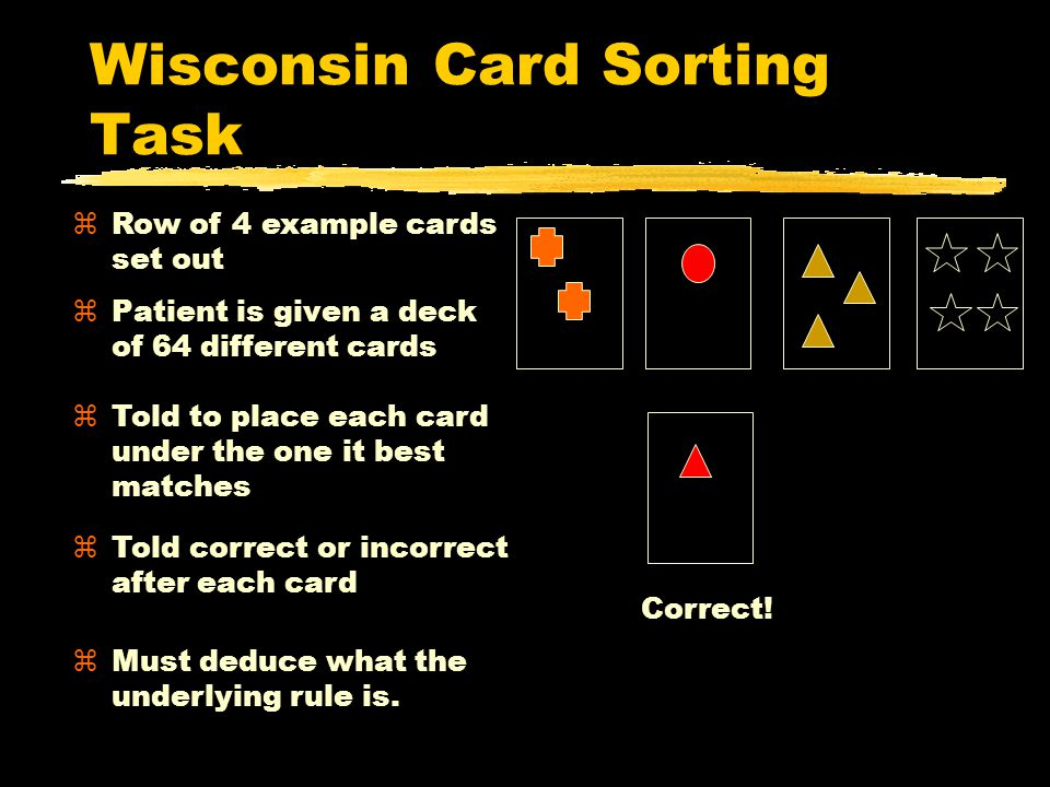Wisconsin Card Sorting Task zPatient is given a deck of 64 different cards zTold to place each card under the one it best matches zTold correct or incorrect after each card zRow of 4 example cards set out zMust deduce what the underlying rule is.