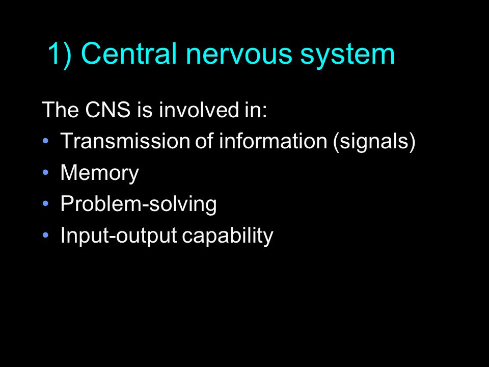 1) Central nervous system The CNS is involved in: Transmission of information (signals) Memory Problem-solving Input-output capability