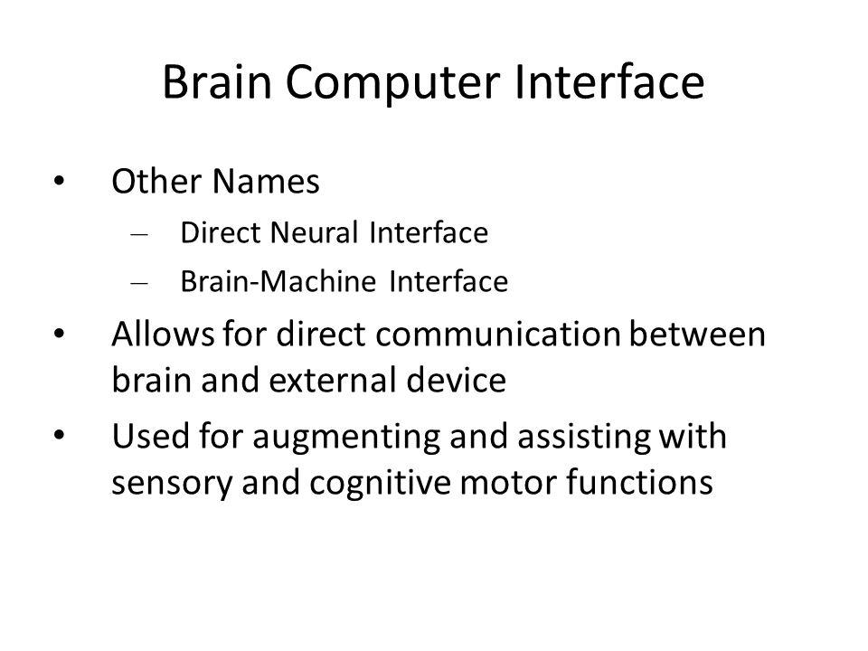 Brain Computer Interface Other Names – Direct Neural Interface – Brain-Machine Interface Allows for direct communication between brain and external de