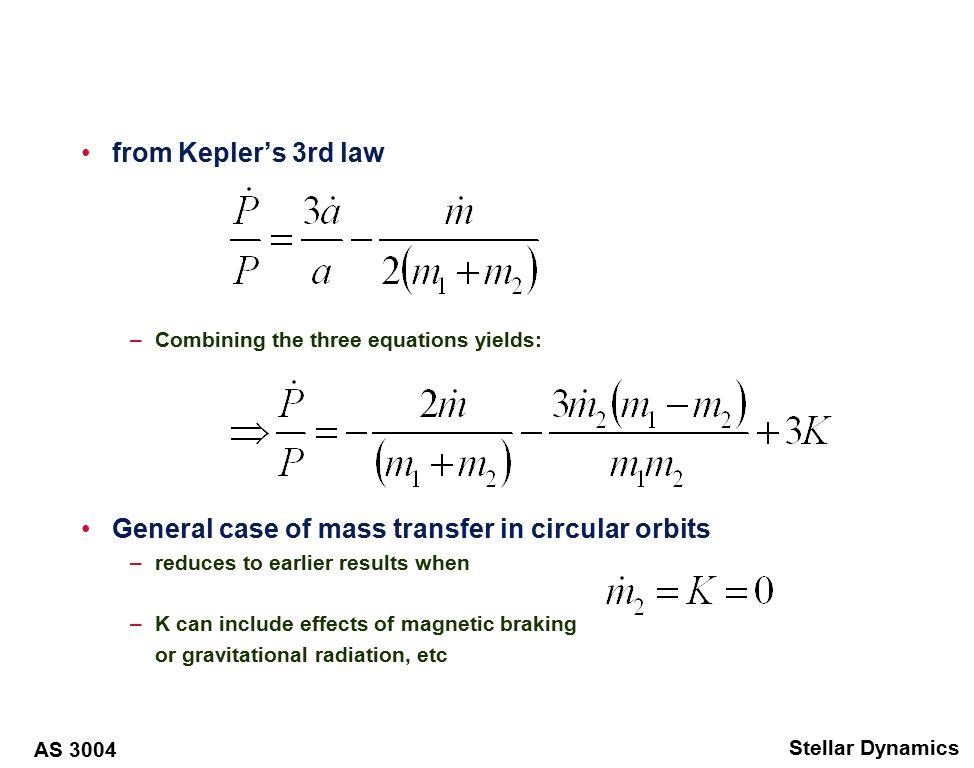 AS 3004 Stellar Dynamics from Kepler's 3rd law –Combining the three equations yields: General case of mass transfer in circular orbits –reduces to earlier results when –K can include effects of magnetic braking or gravitational radiation, etc