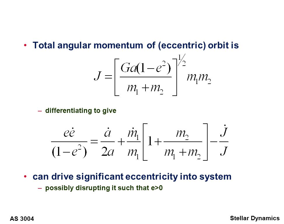 AS 3004 Stellar Dynamics Total angular momentum of (eccentric) orbit is –differentiating to give can drive significant eccentricity into system –possibly disrupting it such that e>0