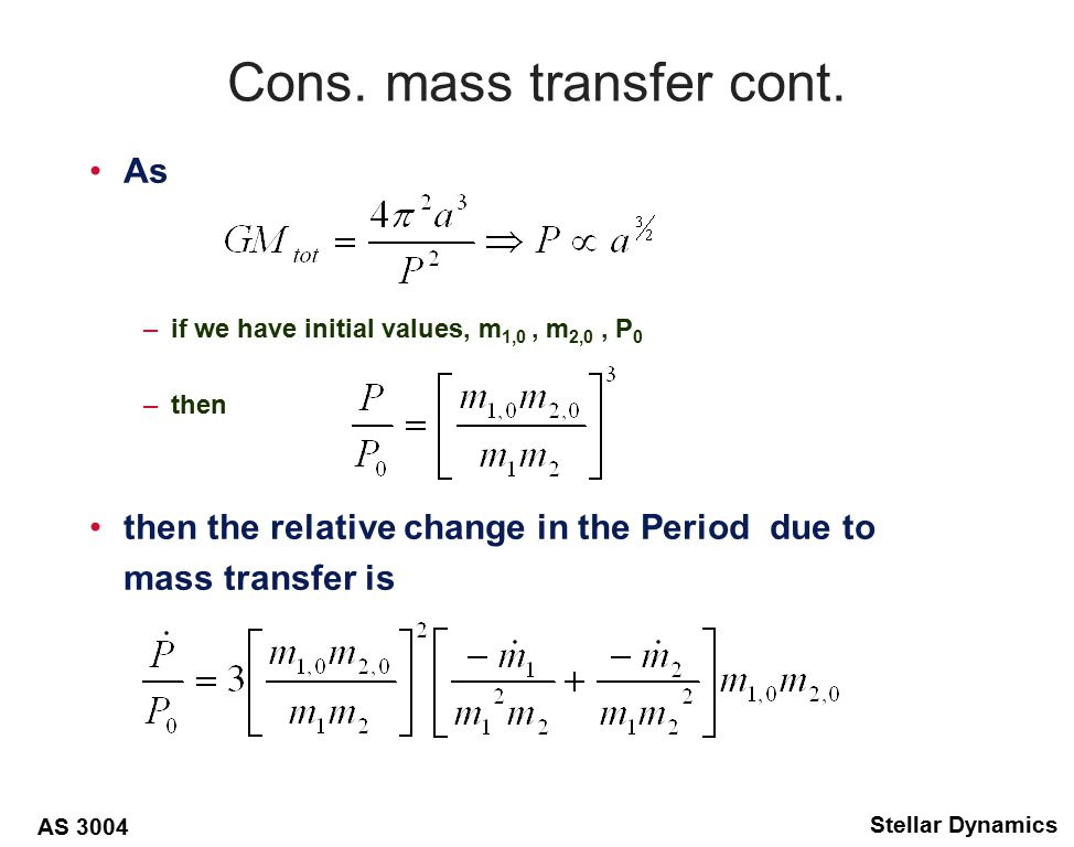 AS 3004 Stellar Dynamics But for conservative mass transfer –then –and thus If more massive star transfers mass to companion –then P decreases, and a decreases –until masses become equal, minimum a, P –if mass transfer 1 to 2 continues, orbit expands, as do R L