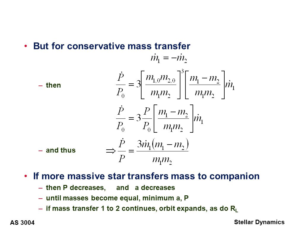 AS 3004 Stellar Dynamics Non-conservative mass transfer General case What happens if either mass, or angular moment are not conserved mass not conserved when –mass transfer / loss through stellar wind –rapid Roche-lobe overflow –receiving star can't accrete all mass / angular momentum –mass loss through L 2 point Angular momentum not conserved –magnetic braking through stellar wind –forced to corotate at large distance –gravitational radiation for close neutron stars
