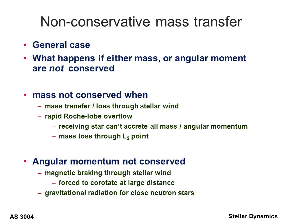 AS 3004 Stellar Dynamics Stellar Wind wind from primary escapes system –dm 1 /dt < 0, and dm 2 /dt = 0, –total angular momentum decreases with mass loss –specific angular momentum constant –mass losing star has constant orbital velocity From Kepler's third law: –differentiating: