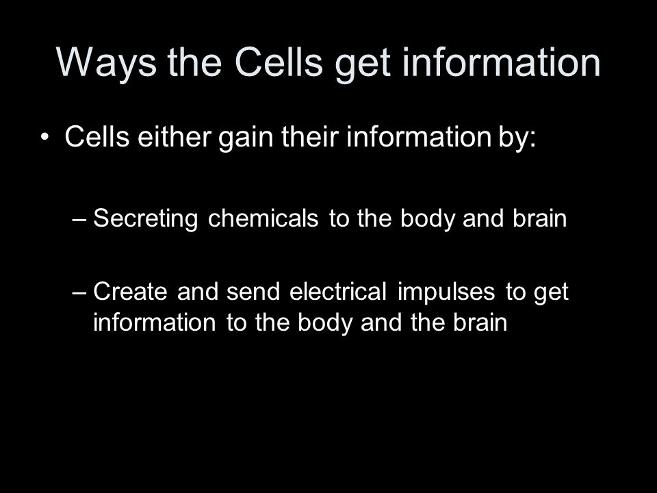 Ways the Cells get information Cells either gain their information by: –Secreting chemicals to the body and brain –Create and send electrical impulses to get information to the body and the brain