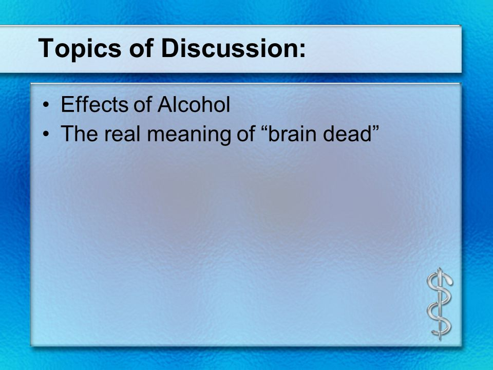"""Topics of Discussion: Effects of Alcohol The real meaning of """"brain dead"""""""