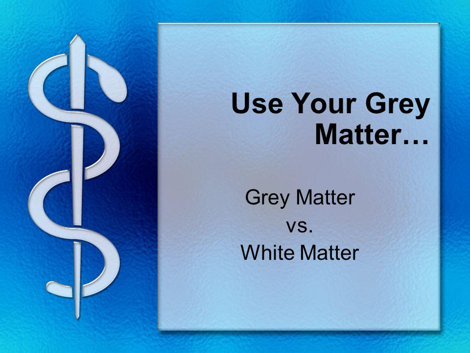 Use Your Grey Matter… Grey Matter vs. White Matter