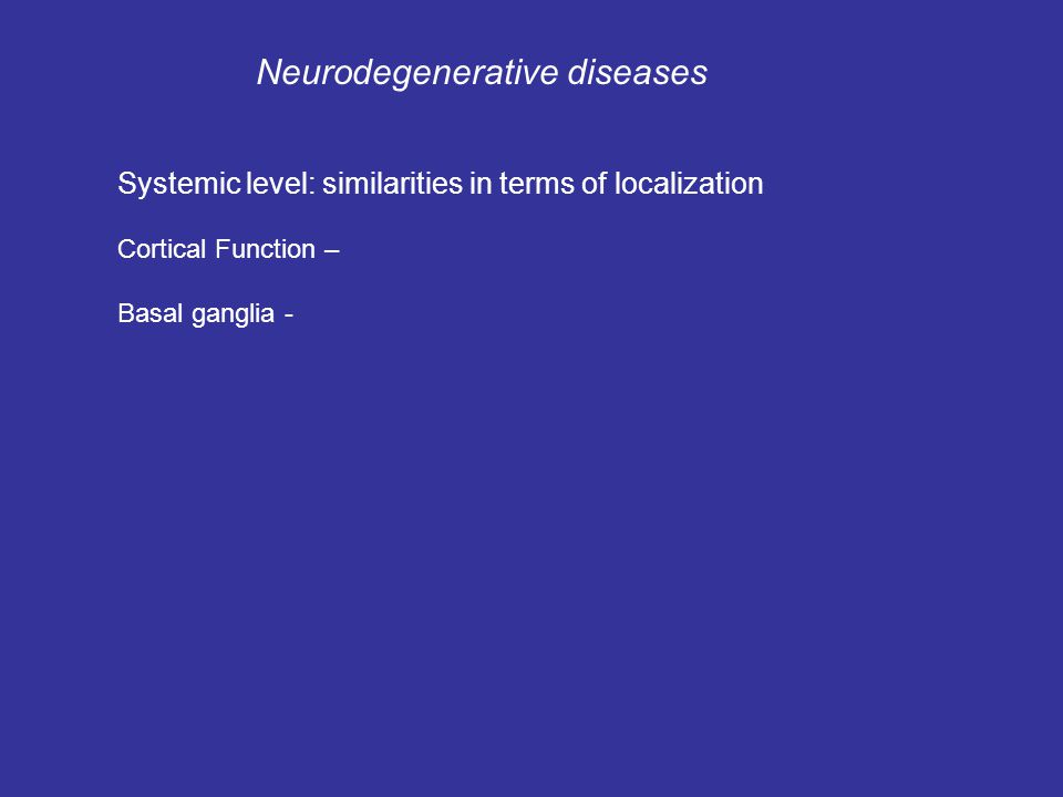 Neurodegenerative diseases Systemic level: similarities in terms of localization Cortical Function – Basal ganglia -
