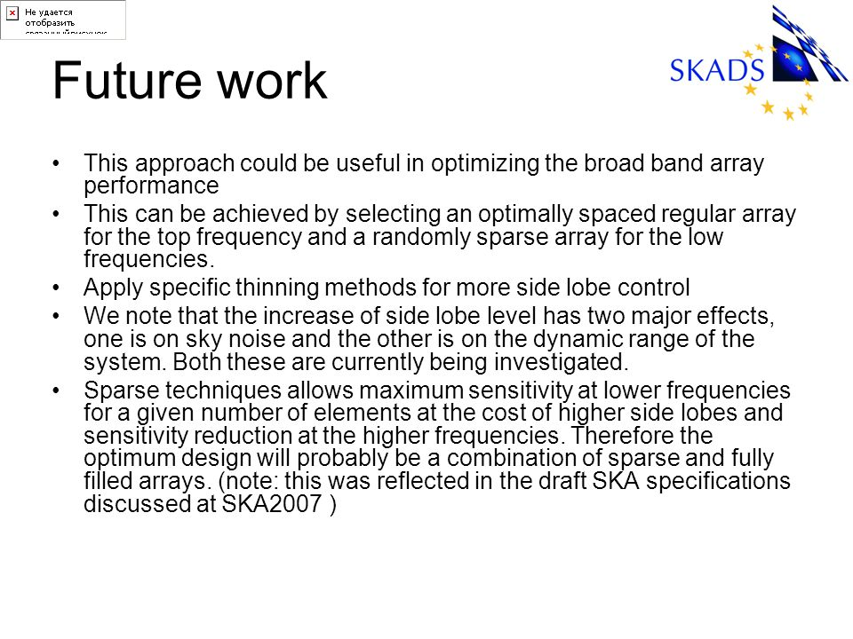 Future work This approach could be useful in optimizing the broad band array performance This can be achieved by selecting an optimally spaced regular array for the top frequency and a randomly sparse array for the low frequencies.