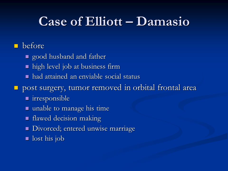 Case of Elliott – Damasio before before good husband and father good husband and father high level job at business firm high level job at business firm had attained an enviable social status had attained an enviable social status post surgery, tumor removed in orbital frontal area post surgery, tumor removed in orbital frontal area irresponsible irresponsible unable to manage his time unable to manage his time flawed decision making flawed decision making Divorced; entered unwise marriage Divorced; entered unwise marriage lost his job lost his job