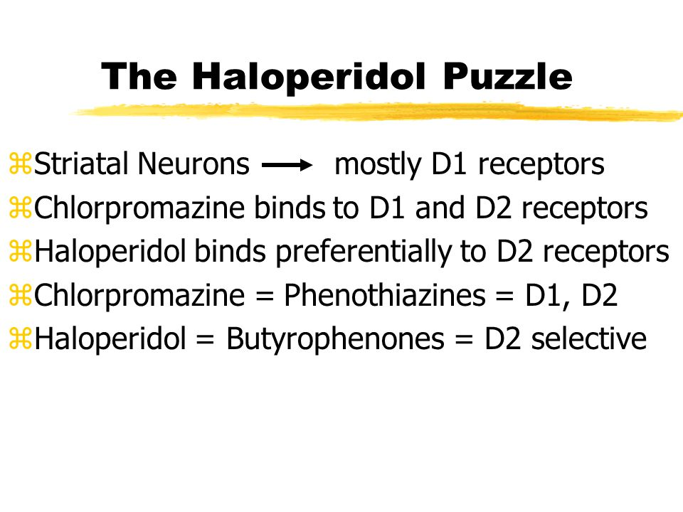 The Haloperidol Puzzle zStriatal Neurons mostly D1 receptors zChlorpromazine binds to D1 and D2 receptors zHaloperidol binds preferentially to D2 receptors zChlorpromazine = Phenothiazines = D1, D2 zHaloperidol = Butyrophenones = D2 selective
