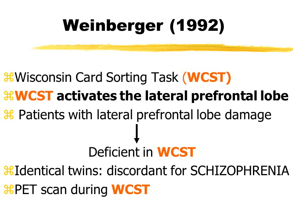 Weinberger (1992) zWisconsin Card Sorting Task (WCST) zWCST activates the lateral prefrontal lobe z Patients with lateral prefrontal lobe damage Deficient in WCST zIdentical twins: discordant for SCHIZOPHRENIA zPET scan during WCST