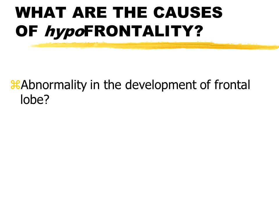 WHAT ARE THE CAUSES OF hypoFRONTALITY zAbnormality in the development of frontal lobe