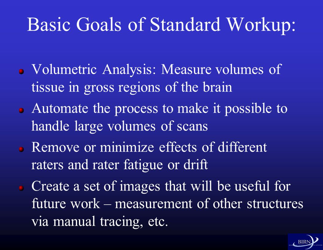 Basic Goals of Standard Workup: Volumetric Analysis: Measure volumes of tissue in gross regions of the brain Automate the process to make it possible to handle large volumes of scans Remove or minimize effects of different raters and rater fatigue or drift Create a set of images that will be useful for future work – measurement of other structures via manual tracing, etc.