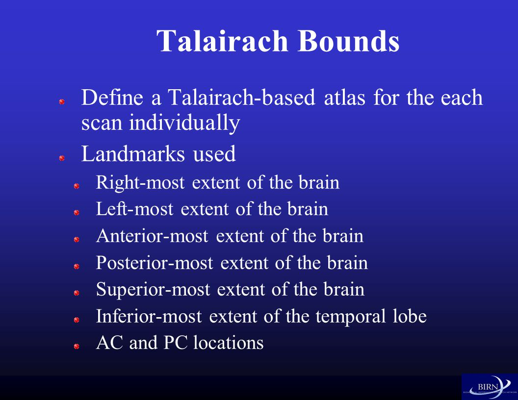 Talairach Bounds Define a Talairach-based atlas for the each scan individually Landmarks used Right-most extent of the brain Left-most extent of the brain Anterior-most extent of the brain Posterior-most extent of the brain Superior-most extent of the brain Inferior-most extent of the temporal lobe AC and PC locations