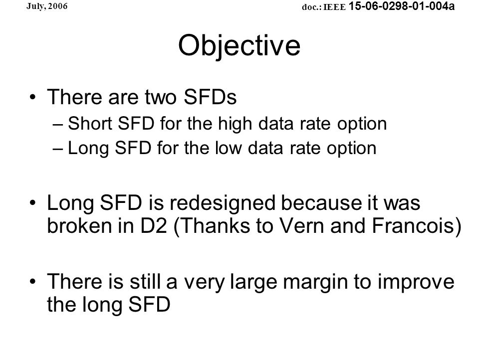 doc.: IEEE 15-06-0298-01-004a July, 2006 Objective There are two SFDs –Short SFD for the high data rate option –Long SFD for the low data rate option Long SFD is redesigned because it was broken in D2 (Thanks to Vern and Francois) There is still a very large margin to improve the long SFD