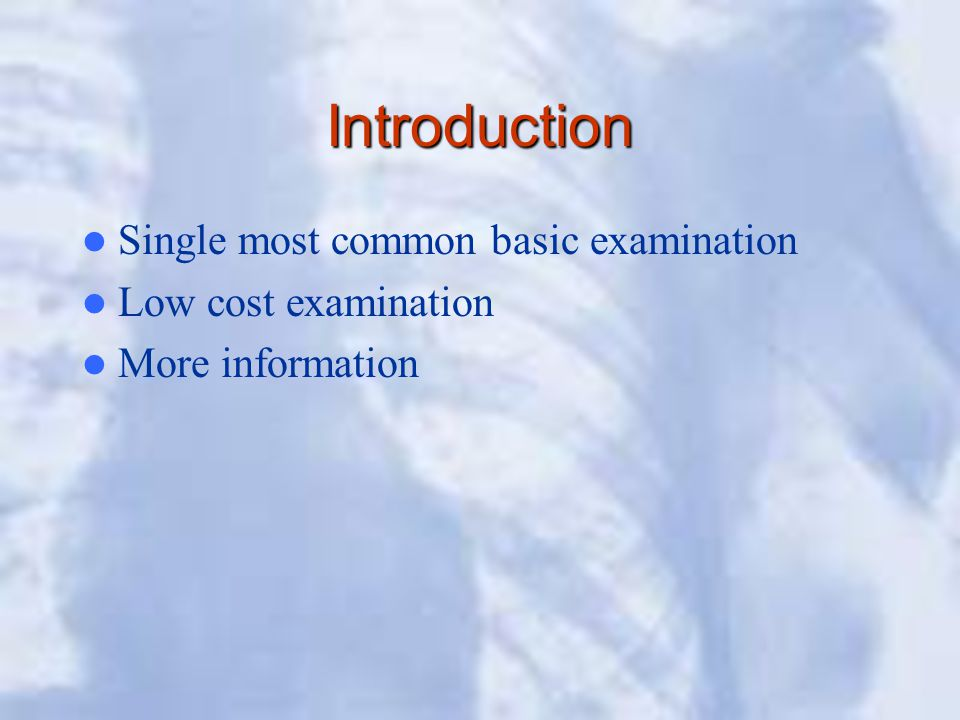 Introduction Single most common basic examination Low cost examination More information