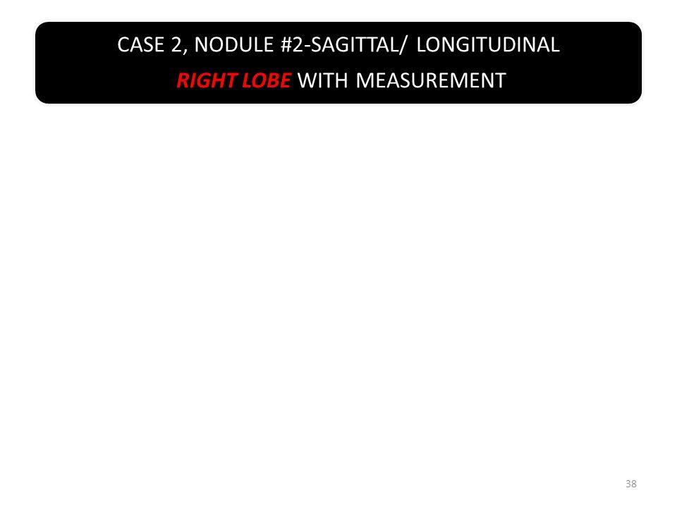 CASE 2, NODULE #2-SAGITTAL/ LONGITUDINAL RIGHT LOBE WITH MEASUREMENT 38