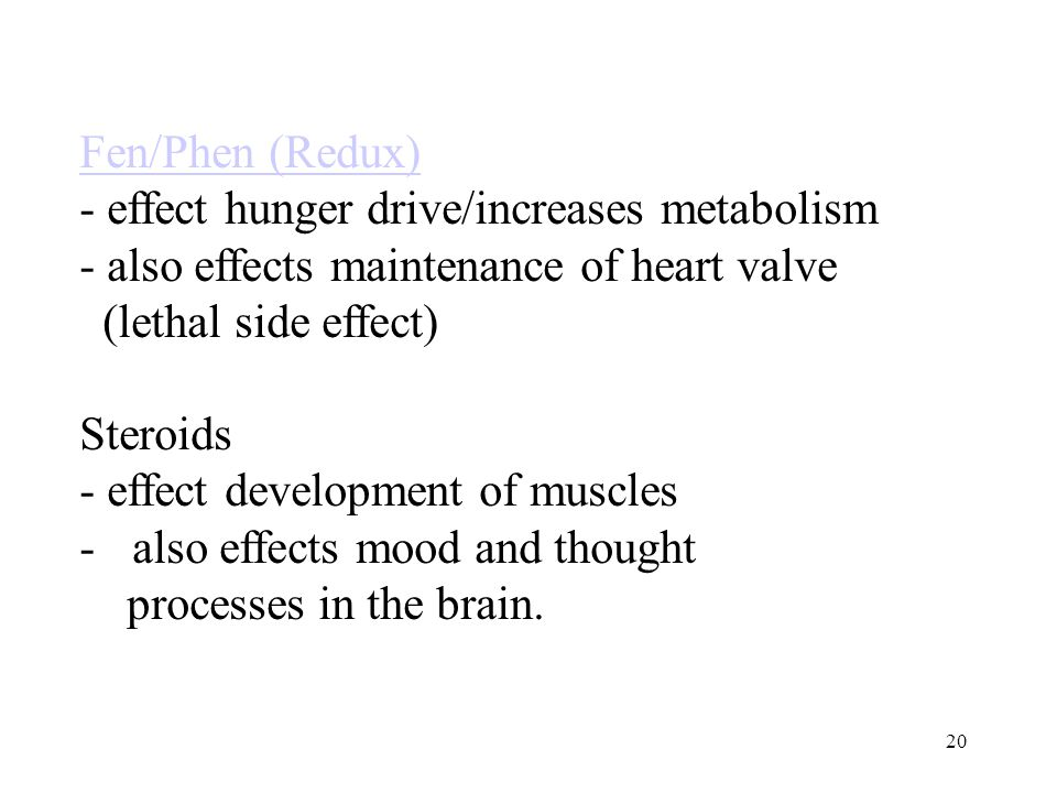 20 Fen/Phen (Redux) - effect hunger drive/increases metabolism - also effects maintenance of heart valve (lethal side effect) Steroids - effect development of muscles -also effects mood and thought processes in the brain.