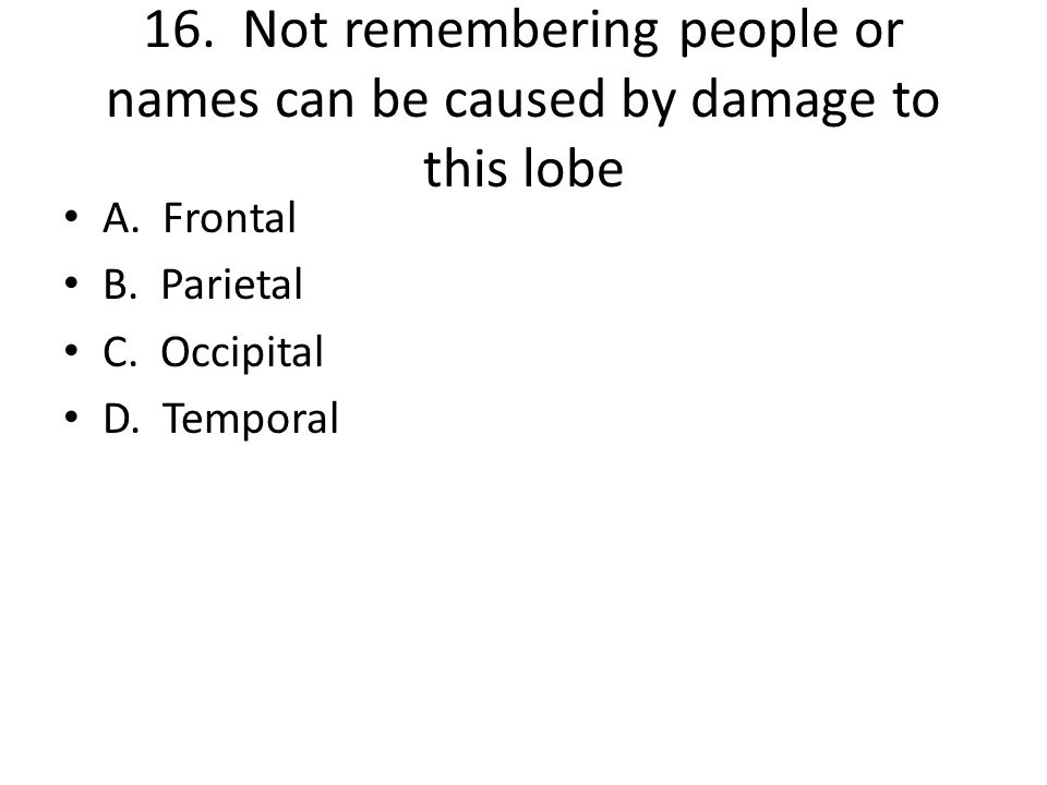 16. Not remembering people or names can be caused by damage to this lobe A. Frontal B. Parietal C. Occipital D. Temporal
